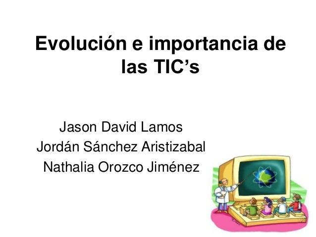 Evolución e importancia de las TIC's Jason David Lamos Jordán Sánchez Aristizabal Nathalia Orozco Jiménez