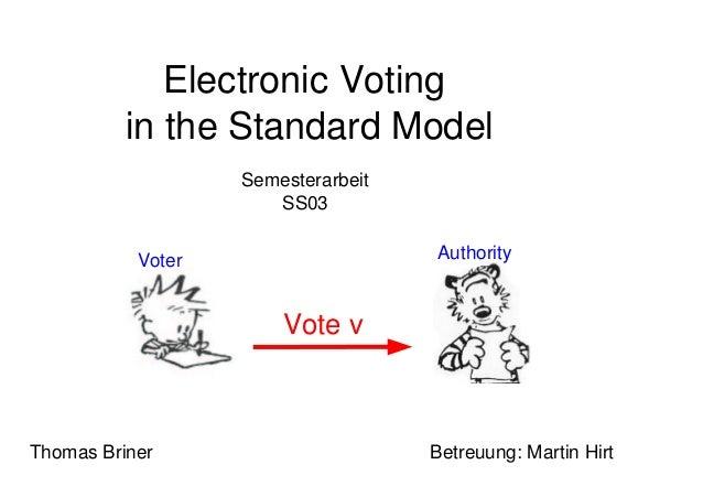 Electronic Votingin the Standard ModelSemesterarbeitSS03Thomas Briner Betreuung: Martin HirtVote vVoter Authority