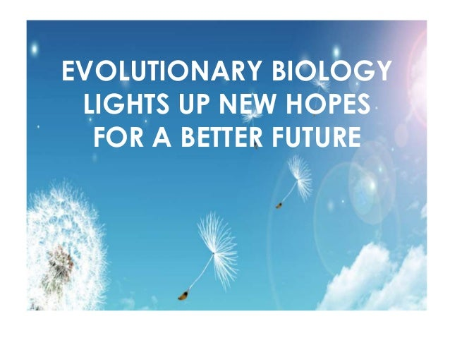 EVOLUTIONARY BIOLOGY LIGHTS UP NEW HOPES FOR A BETTER FUTURE