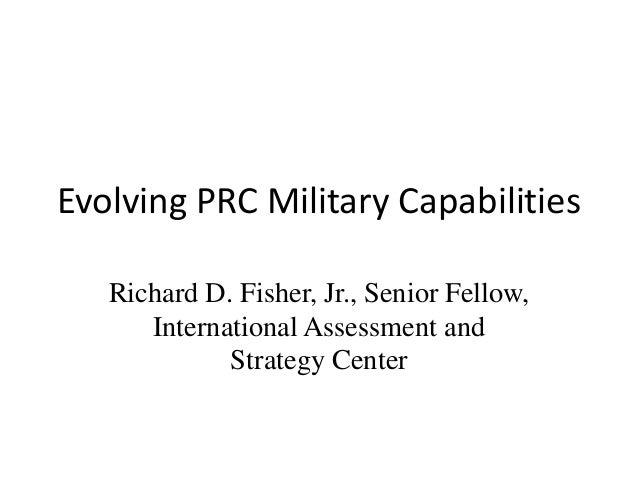 Evolving PRC Military Capabilities   Richard D. Fisher, Jr., Senior Fellow,      International Assessment and             ...