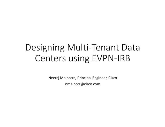 DesigningMulti-TenantData CentersusingEVPN-IRB NeerajMalhotra,PrincipalEngineer,Cisco nmalhotr@cisco.com