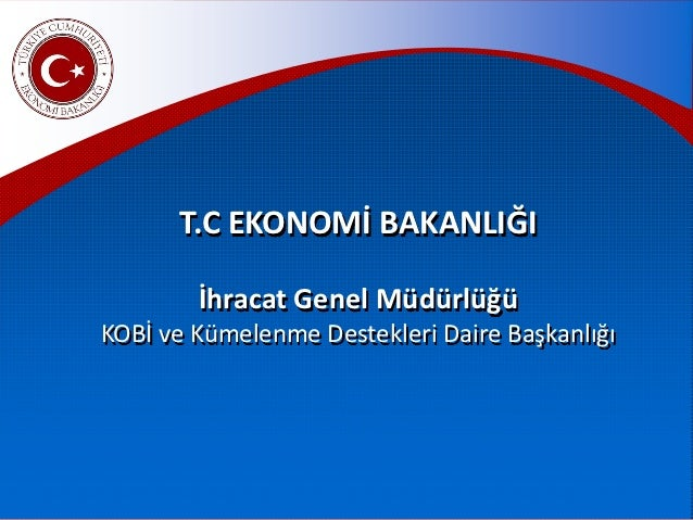 T.C EKONOMİ BAKANLIĞI        İhracat Genel MüdürlüğüKOBİ ve Kümelenme Destekleri Daire Başkanlığı