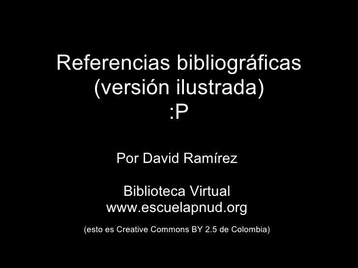 <ul>Referencias bibliográficas (versión ilustrada) :P </ul><ul>Por David Ramírez Biblioteca Virtual www.escuelapnud.org  ...