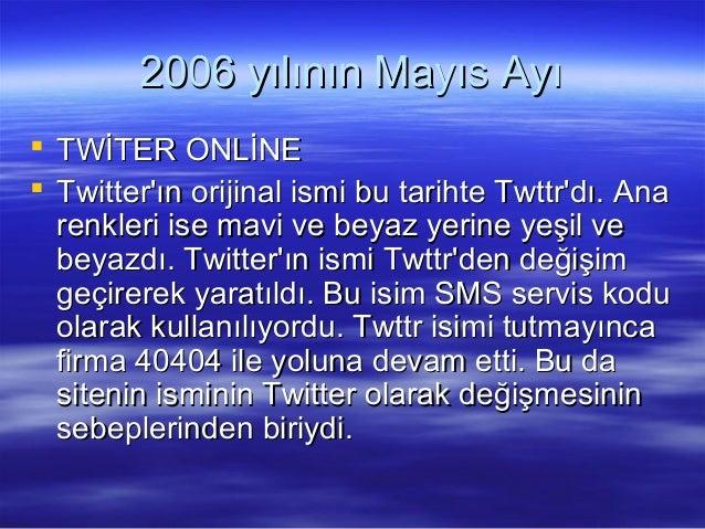 2006 yılının Mayıs Ayı2006 yılının Mayıs Ayı  TWİTER ONLİNETWİTER ONLİNE  Twitter'ın orijinal ismi bu tarihte Twttr'dı. ...