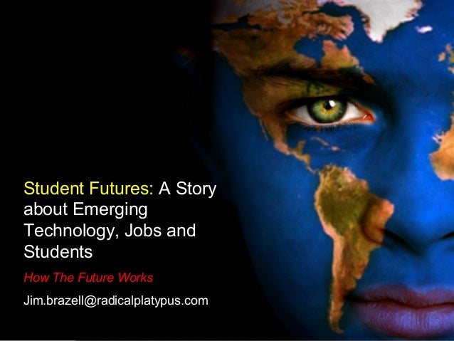 Student Futures: A Story about Emerging Technology, Jobs and Students How The Future Works Jim.brazell@radicalplatypus.com
