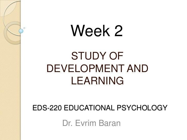 Week 2       STUDY OF   DEVELOPMENT AND      LEARNINGEDS-220 EDUCATIONAL PSYCHOLOGY      Dr. Evrim Baran