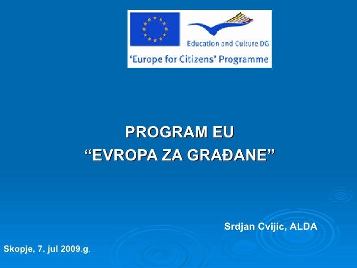 "PROGRAM EU                     ""EVROPA ZA GRAĐANE""                                     Srdjan Cvijic, ALDA  Skopje, 7. jul..."