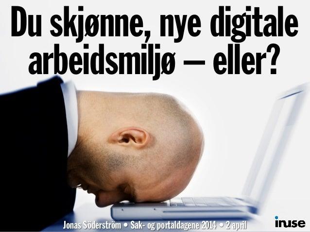 Du skjønne, nye digitale arbeidsmiljø – eller? Jonas Söderström • Sak- og portaldagene 2014 • 2 april