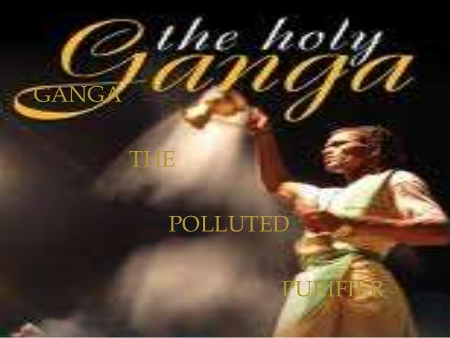GANGA THE POLLUTED PURIFIER