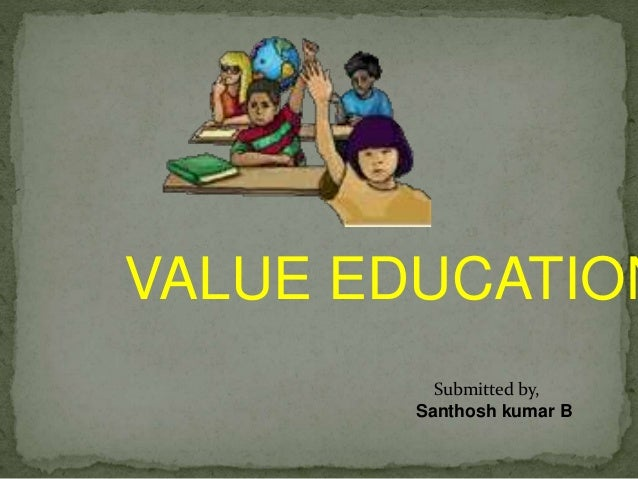Submitted by, Santhosh kumar B VALUE EDUCATION