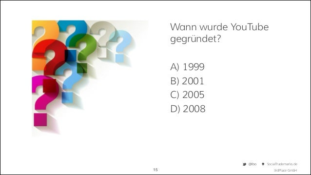 Wann wurde YouTube gegründet? !  A) 1999 B) 2001 C) 2005 D) 2008  @Ibo  !15  SocialTrademarks.de 3rdPlace GmbH