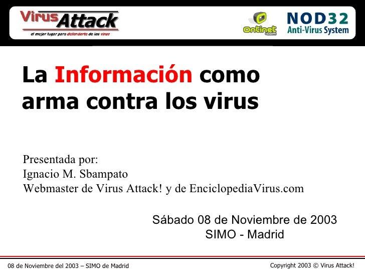08 de Noviembre del 2003 – SIMO de Madrid Copyright 2003 © Virus Attack! La  Información  como arma contra los virus Prese...
