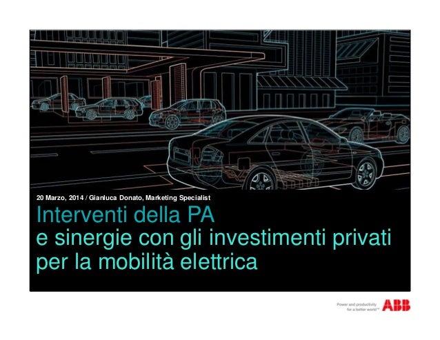 Interventi della PA e sinergie con gli investimenti privati per la mobilità elettrica 20 Marzo, 2014 / Gianluca Donato, Ma...