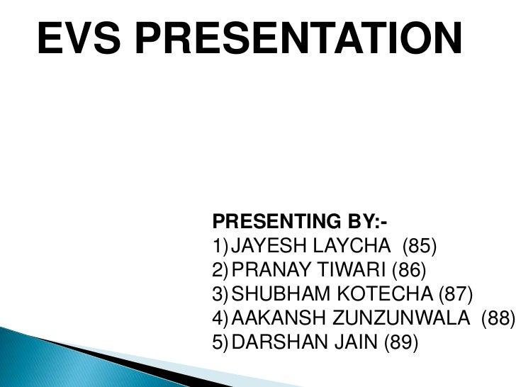 EVS PRESENTATION      PRESENTING BY:-      1)JAYESH LAYCHA (85)      2)PRANAY TIWARI (86)      3)SHUBHAM KOTECHA (87)     ...