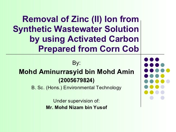 Removal of Zinc (II) Ion from Synthetic Wastewater Solution by using Activated Carbon Prepared from Corn Cob By: Mohd Amin...