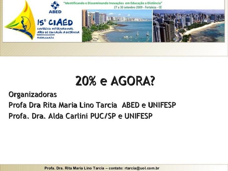 <ul><li>20% e AGORA? </li></ul><ul><li>Organizadoras </li></ul><ul><li>Profa Dra Rita Maria Lino Tarcia  ABED e UNIFESP </...