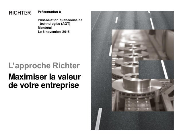 L'approche Richter Présentation à l'Association québécoise de technologies (AQT) Montréal Le 6 novembre 2015 Maximiser la ...