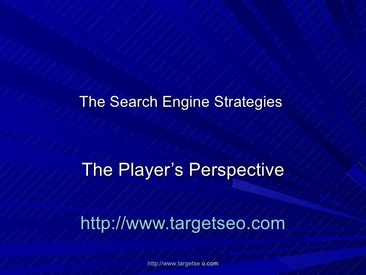 The Search Engine Strategies  The Player's Perspective http://www.targetseo.com http://www.targetse  o.com