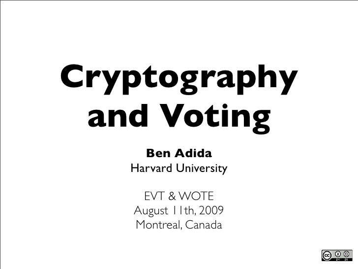 Cryptography  and Voting      Ben Adida    Harvard University      EVT & WOTE    August 11th, 2009    Montreal, Canada