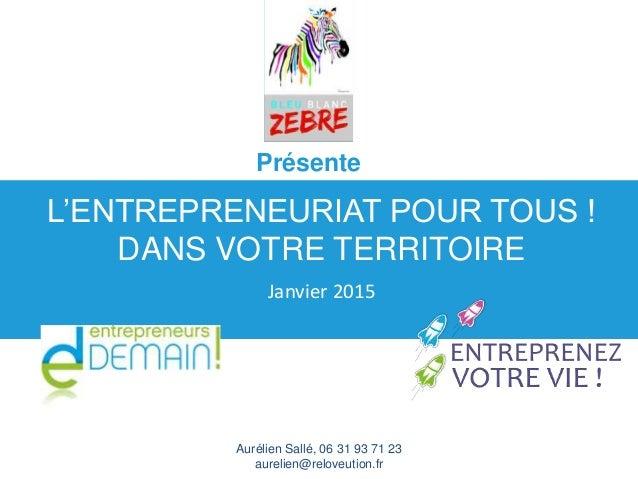 Aurélien Sallé, 06 31 93 71 23 aurelien@reloveution.fr L'ENTREPRENEURIAT POUR TOUS ! DANS VOTRE TERRITOIRE Janvier 2015 Pr...