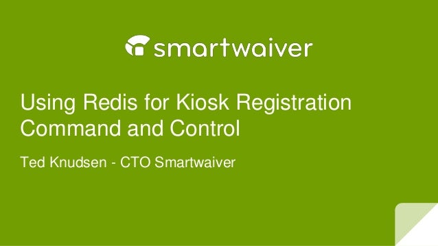Using Redis for Kiosk Registration Command and Control Ted Knudsen - CTO Smartwaiver