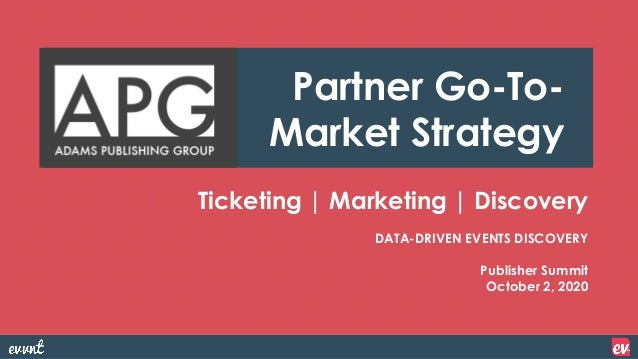 Ticketing | Marketing | Discovery DATA-DRIVEN EVENTS DISCOVERY Publisher Summit October 2, 2020 Partner Go-To- Market Stra...