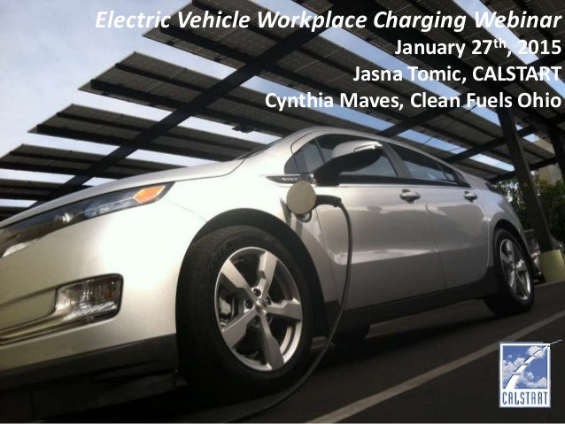 Electric Vehicle Workplace Charging Webinar January 27th, 2015 Jasna Tomic, CALSTART Cynthia Maves, Clean Fuels Ohio