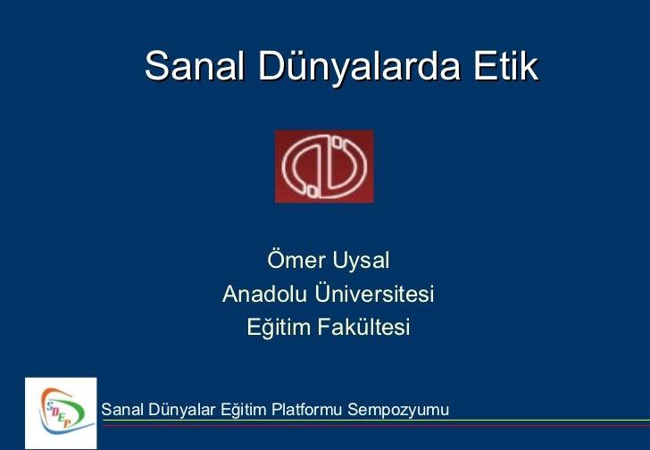 Sanal Dünyalarda Etik                 Ömer Uysal              Anadolu Üniversitesi                Eğitim FakültesiSanal Dü...