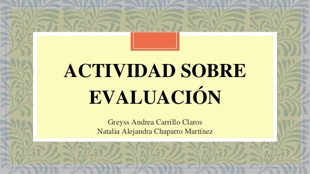 ACTIVIDAD SOBRE EVALUACIÓN Greyss Andrea Carrillo Claros Natalia Alejandra Chaparro Martínez