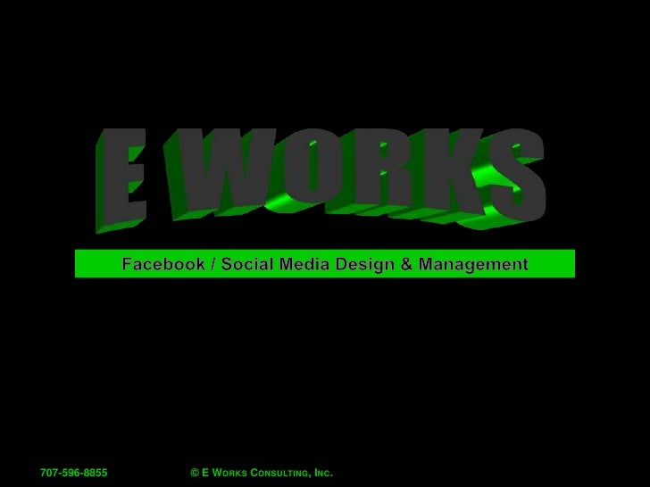 © E Works Consulting, Inc.<br />707-596-8855<br />E Works<br />Facebook / Social Media Design & Management<br />