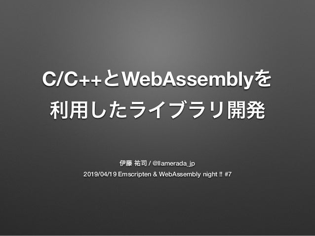 C/C++ WebAssembly / @llamerada_jp 2019/04/19 Emscripten & WebAssembly night !! #7
