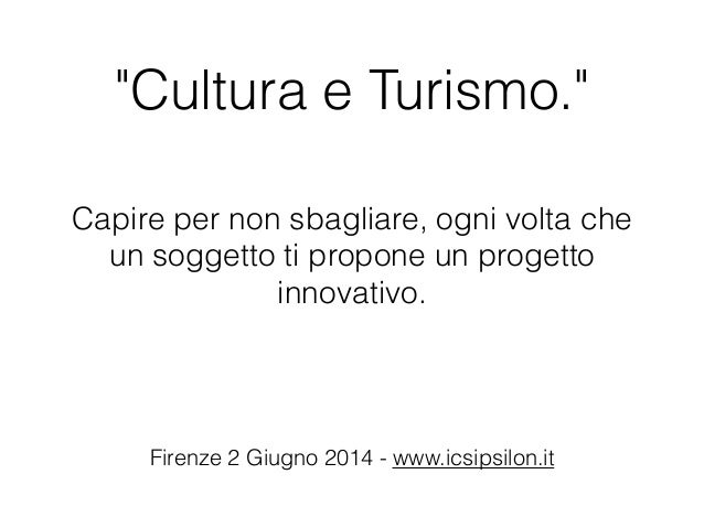 """""""Cultura e Turismo."""" Capire per non sbagliare, ogni volta che un soggetto ti propone un progetto innovativo. Firenze 2 Giu..."""