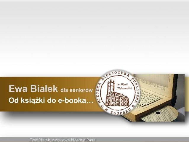 Ewa Białek, www.ewa.bicom.pl/pcrsEwa Białek, www.ewa.bicom.pl/pcrsEwa Białek dla seniorówOd książki do e-booka…