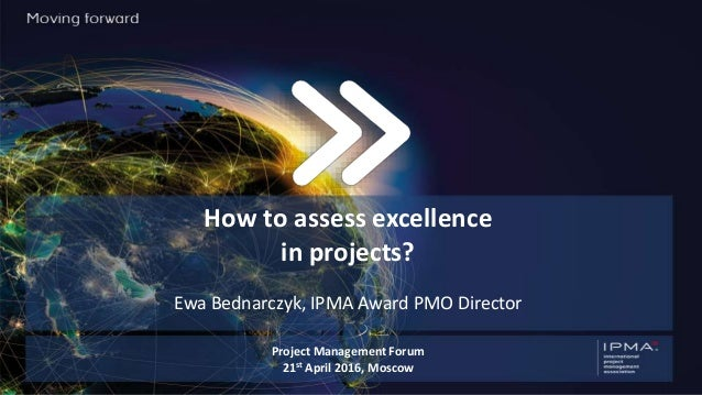 How to assess excellence in projects? Ewa Bednarczyk, IPMA Award PMO Director Project Management Forum 21st April 2016, Mo...