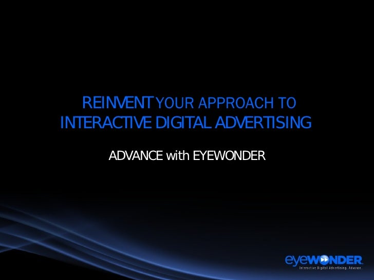 REINVENT  YOUR APPROACH TO INTERACTIVE DIGITAL ADVERTISING  ADVANCE with EYEWONDER