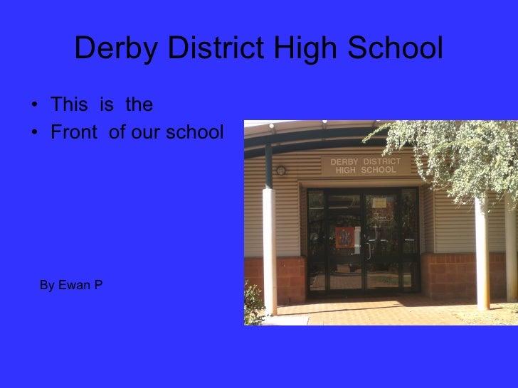 Derby District High School <ul><li>This  is  the </li></ul><ul><li>Front  of our school </li></ul>By Ewan P