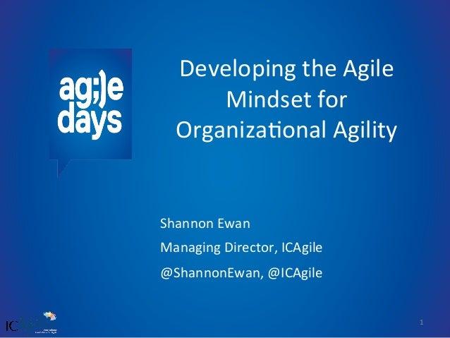 1   Developing  the  Agile   Mindset  for   Organiza7onal  Agility   Shannon  Ewan   Managing  Direc...