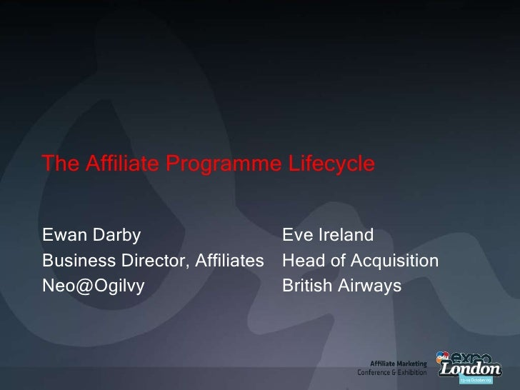 The Affiliate Programme Lifecycle<br />Ewan Darby<br />Business Director, Affiliates<br />Neo@Ogilvy<br />Eve Ireland<br /...