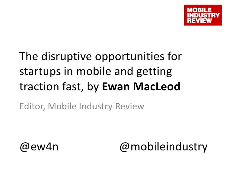 The disruptive opportunities for startups in mobile and getting traction fast, by Ewan MacLeod<br />Editor, Mobile Industr...
