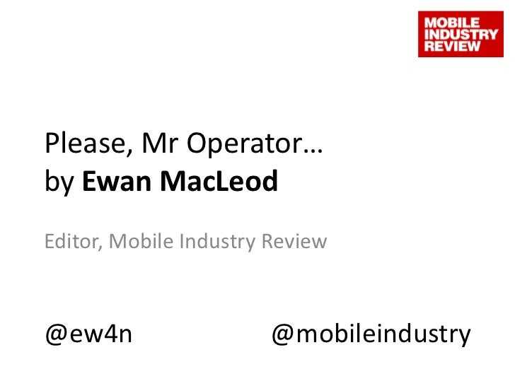 Please, Mr Operator…by Ewan MacLeod<br />Editor, Mobile Industry Review<br />@ew4n<br />@mobileindustry<br />