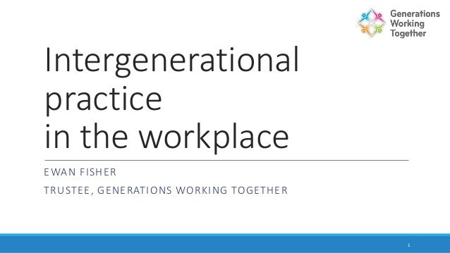 Intergenerational practice in the workplace EWAN FISHER TRUSTEE, GENERATIONS WORKING TOGETHER 1