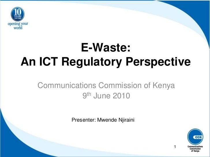 E-Waste: An ICT Regulatory Perspective<br />Communications Commission of Kenya<br />9th June 2010<br />Presenter: Mwende N...