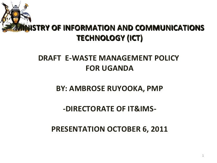 MINISTRY OF INFORMATION AND COMMUNICATIONS TECHNOLOGY (ICT) DRAFT  E-WASTE MANAGEMENT POLICY  FOR UGANDA BY: AMBROSE RUYOO...