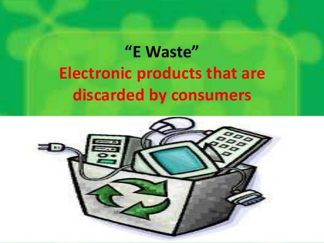 """""""E Waste"""" Electronic products that are discarded by consumers"""