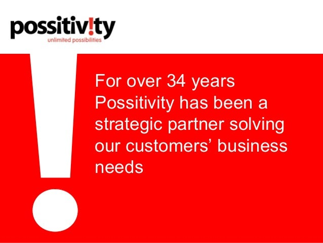 For over 34 years Possitivity has been a strategic partner solving our customers' business needs
