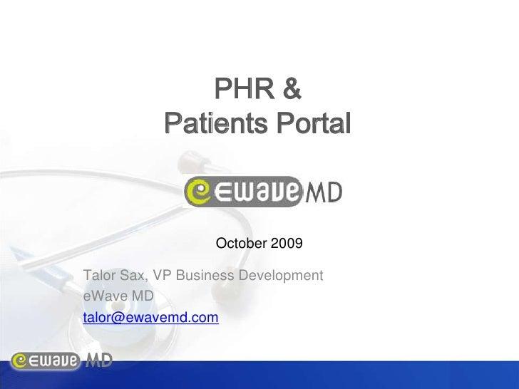 PHR &<br />Patients Portal<br />October 2009<br />Talor Sax, VP Business Development<br />eWave MD<br />talor@ewavemd.com<...