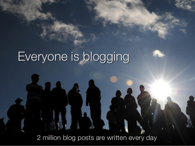 Everyone is blogging24-10-12       2 million blog posts are written every day