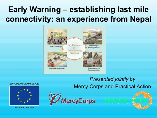 Early Warning – establishing last mile connectivity: an experience from Nepal Presented jointly by Mercy Corps and Practic...
