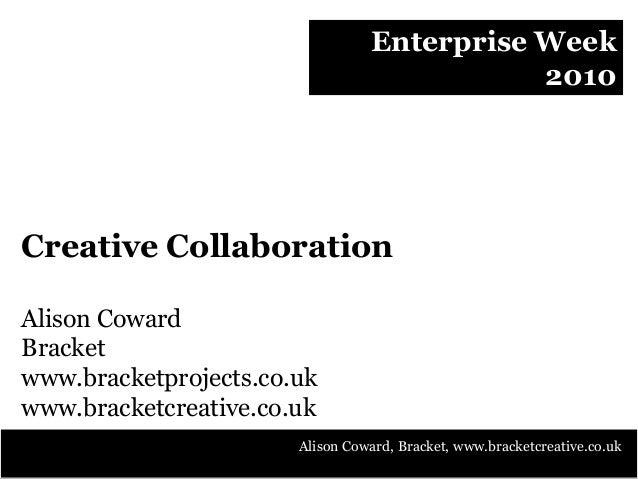 Enterprise Week 2010 Creative Collaboration Alison Coward Bracket www.bracketprojects.co.uk www.bracketcreative.co.uk Alis...