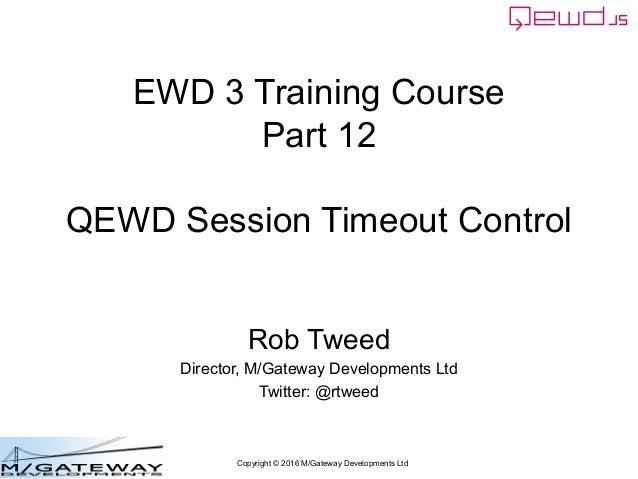 Copyright © 2016 M/Gateway Developments Ltd EWD 3 Training Course Part 12 QEWD Session Timeout Control Rob Tweed Director,...